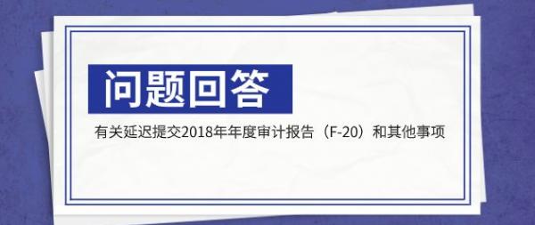 China Rapid Finance有关延迟提交2018年年度审计报告(F-20)和其他事项的问题回答